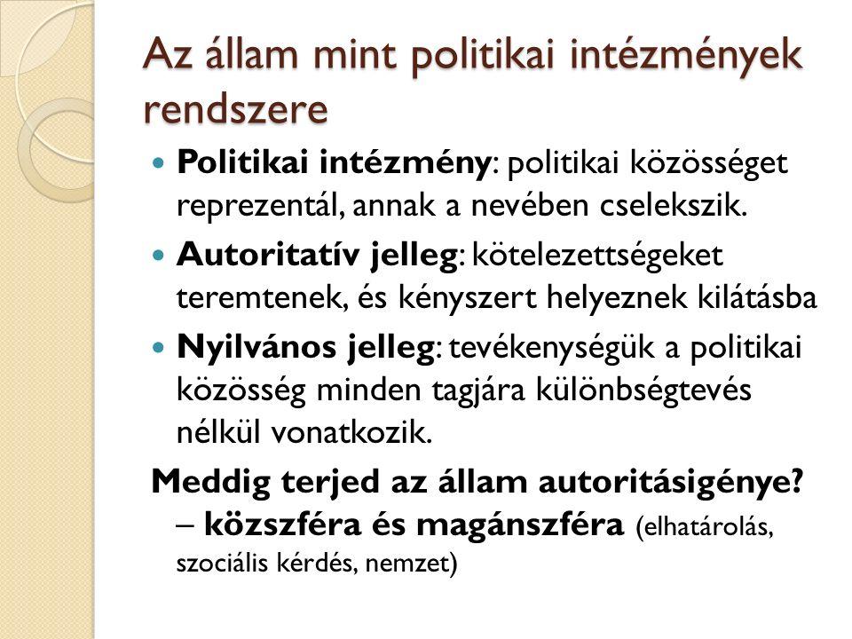 Az állam mint politikai intézmények rendszere Politikai intézmény: politikai közösséget reprezentál, annak a nevében cselekszik.