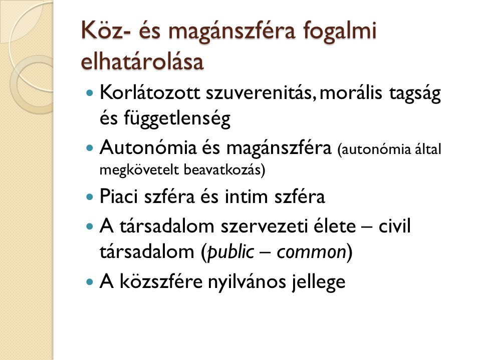 Köz- és magánszféra fogalmi elhatárolása Korlátozott szuverenitás, morális tagság és függetlenség Autonómia és magánszféra (autonómia által megkövetelt beavatkozás) Piaci szféra és intim szféra A társadalom szervezeti élete – civil társadalom (public – common) A közszfére nyilvános jellege