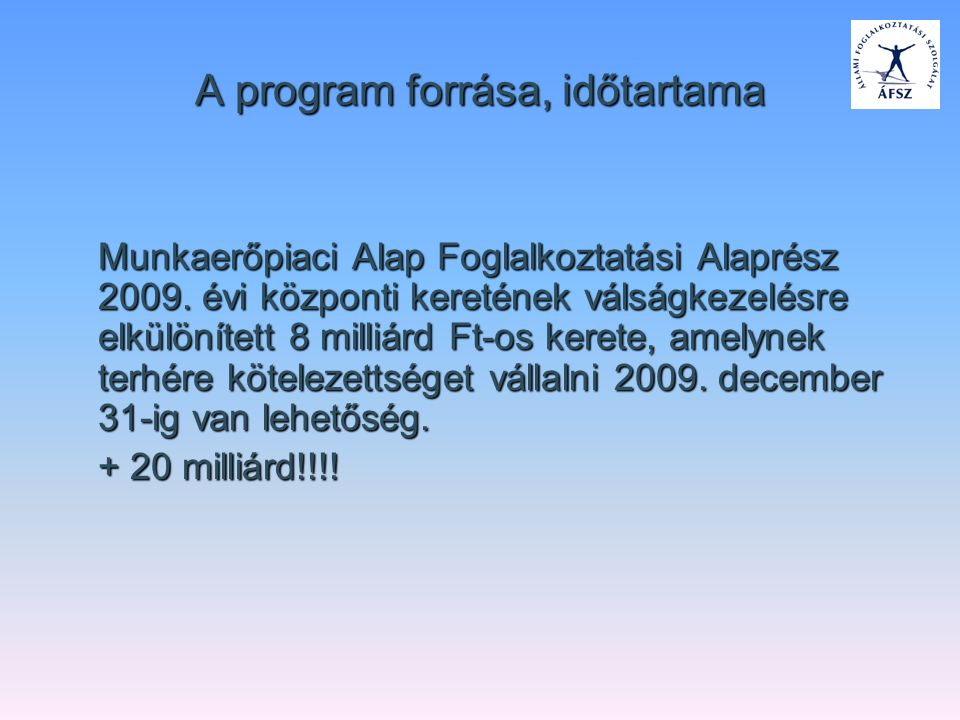 A program forrása, időtartama Munkaerőpiaci Alap Foglalkoztatási Alaprész 2009. évi központi keretének válságkezelésre elkülönített 8 milliárd Ft-os k