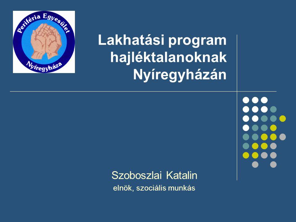 Lakhatási program hajléktalanoknak Nyíregyházán Szoboszlai Katalin elnök, szociális munkás