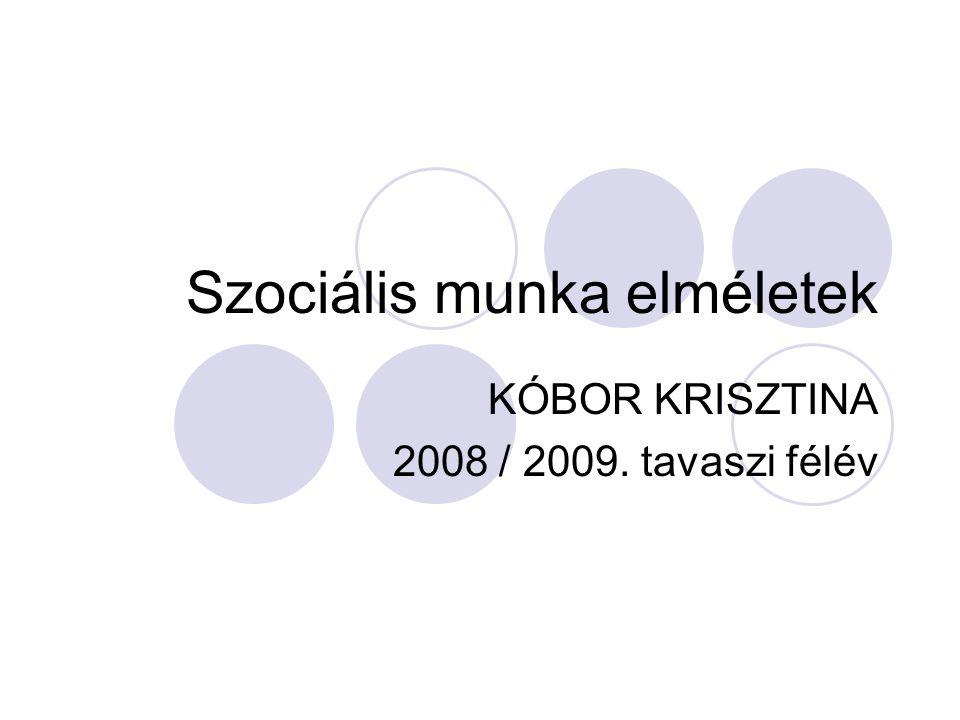 Szociális munka elméletek KÓBOR KRISZTINA 2008 / 2009. tavaszi félév