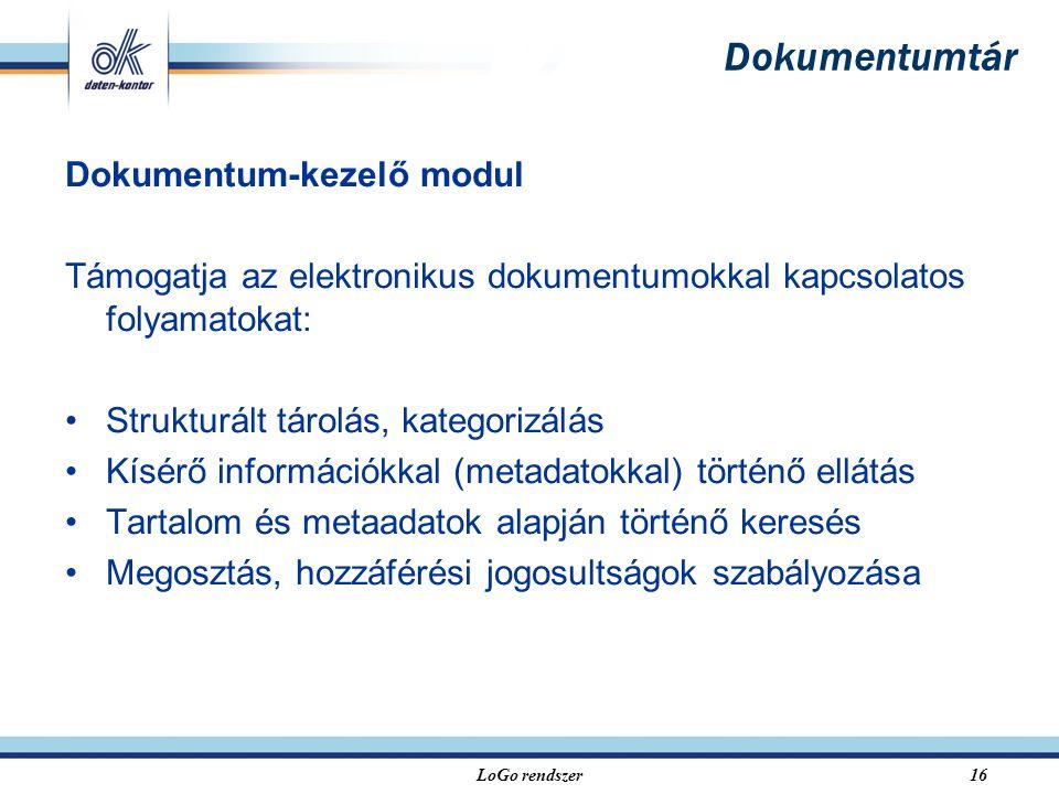 LoGo rendszer16 Dokumentumtár Dokumentum-kezelő modul Támogatja az elektronikus dokumentumokkal kapcsolatos folyamatokat: Strukturált tárolás, kategorizálás Kísérő információkkal (metadatokkal) történő ellátás Tartalom és metaadatok alapján történő keresés Megosztás, hozzáférési jogosultságok szabályozása