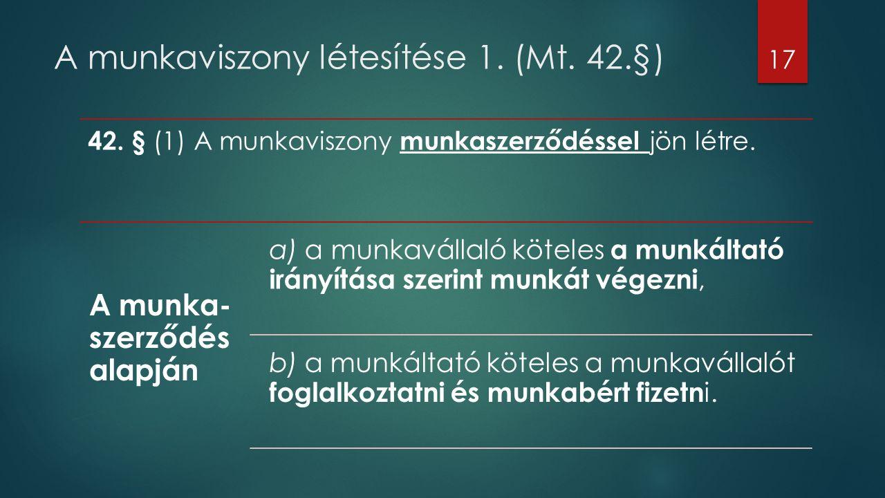 A munkaviszony létesítése 1. (Mt. 42.§) 42. § (1) A munkaviszony munkaszerződéssel jön létre. A munka- szerződés alapján a) a munkavállaló köteles a m