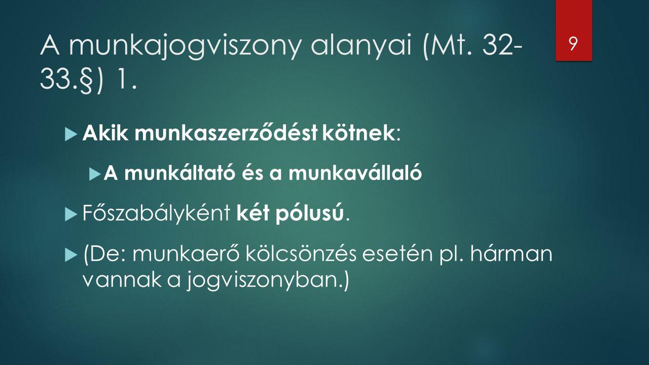 A munkajogviszony alanyai (Mt. 32- 33.§) 1.  Akik munkaszerződést kötnek :  A munkáltató és a munkavállaló  Főszabályként két pólusú.  (De: munkae