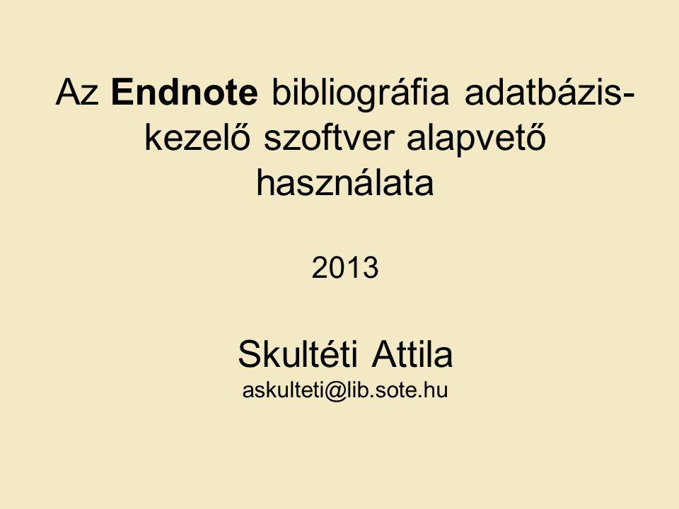 Az Endnote bibliográfia adatbázis- kezelő szoftver alapvető használata 2013 Skultéti Attila askulteti@lib.sote.hu