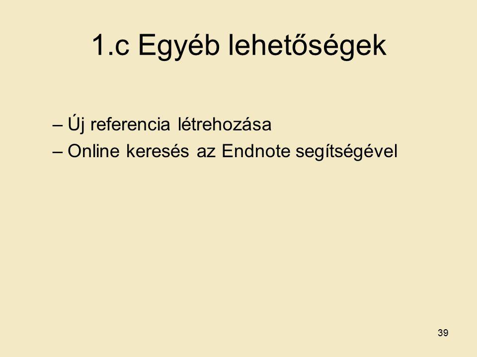 1.c Egyéb lehetőségek –Új referencia létrehozása –Online keresés az Endnote segítségével 39