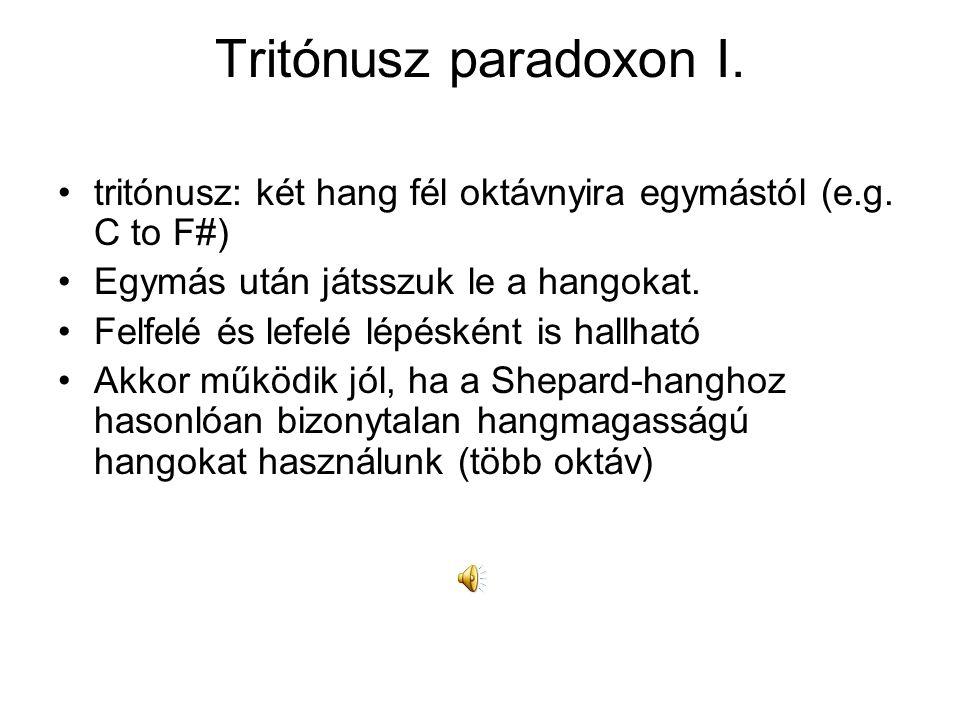 Tritónusz paradoxon I. tritónusz: két hang fél oktávnyira egymástól (e.g. C to F#) Egymás után játsszuk le a hangokat. Felfelé és lefelé lépésként is