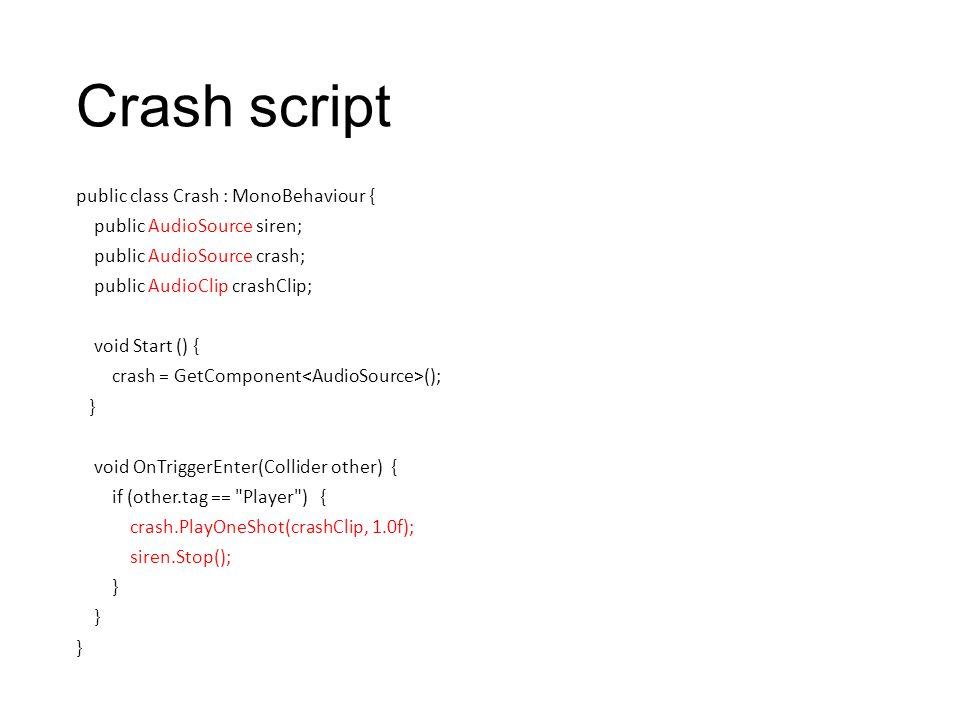 Crash script public class Crash : MonoBehaviour { public AudioSource siren; public AudioSource crash; public AudioClip crashClip; void Start () { cras