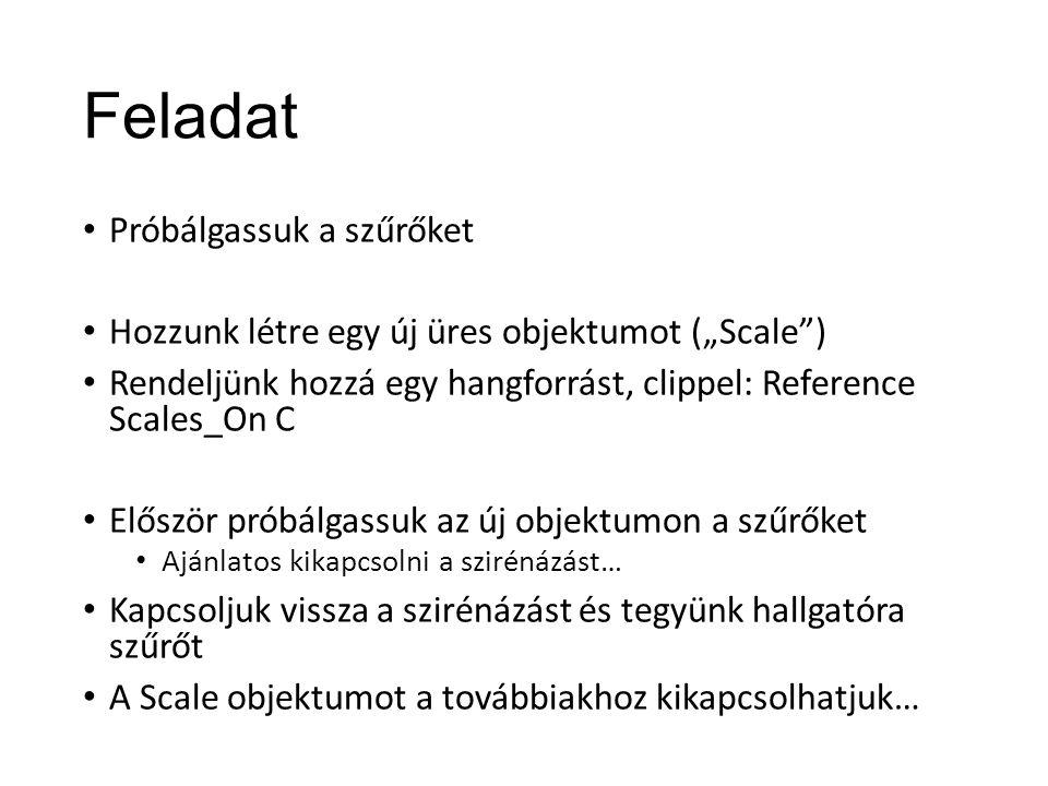 """Feladat Próbálgassuk a szűrőket Hozzunk létre egy új üres objektumot (""""Scale ) Rendeljünk hozzá egy hangforrást, clippel: Reference Scales_On C Először próbálgassuk az új objektumon a szűrőket Ajánlatos kikapcsolni a szirénázást… Kapcsoljuk vissza a szirénázást és tegyünk hallgatóra szűrőt A Scale objektumot a továbbiakhoz kikapcsolhatjuk…"""