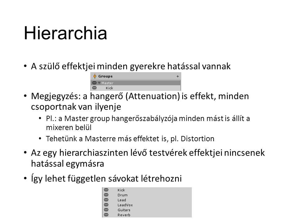 Hierarchia A szülő effektjei minden gyerekre hatással vannak Megjegyzés: a hangerő (Attenuation) is effekt, minden csoportnak van ilyenje Pl.: a Master group hangerőszabályzója minden mást is állít a mixeren belül Tehetünk a Masterre más effektet is, pl.