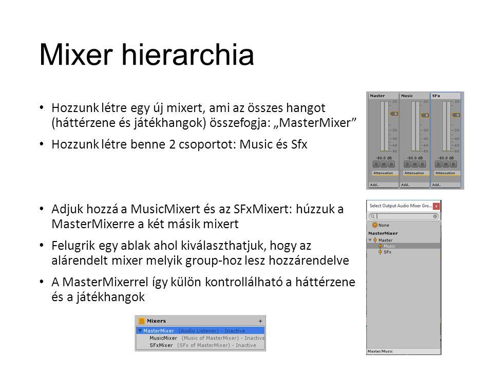 """Mixer hierarchia Hozzunk létre egy új mixert, ami az összes hangot (háttérzene és játékhangok) összefogja: """"MasterMixer Hozzunk létre benne 2 csoportot: Music és Sfx Adjuk hozzá a MusicMixert és az SFxMixert: húzzuk a MasterMixerre a két másik mixert Felugrik egy ablak ahol kiválaszthatjuk, hogy az alárendelt mixer melyik group-hoz lesz hozzárendelve A MasterMixerrel így külön kontrollálható a háttérzene és a játékhangok"""