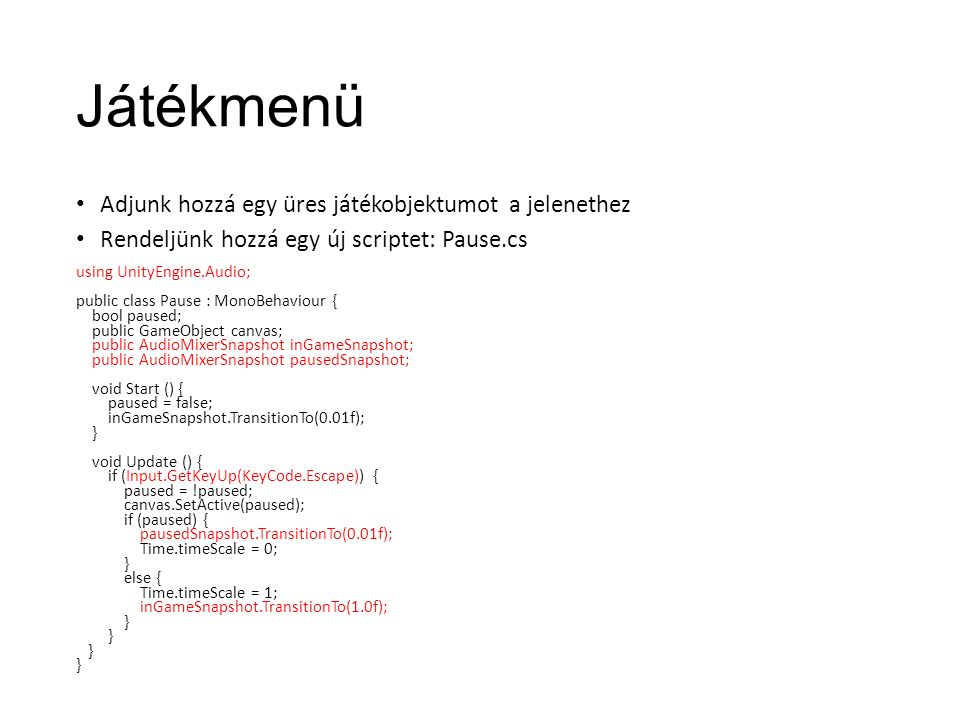 Játékmenü Adjunk hozzá egy üres játékobjektumot a jelenethez Rendeljünk hozzá egy új scriptet: Pause.cs using UnityEngine.Audio; public class Pause : MonoBehaviour { bool paused; public GameObject canvas; public AudioMixerSnapshot inGameSnapshot; public AudioMixerSnapshot pausedSnapshot; void Start () { paused = false; inGameSnapshot.TransitionTo(0.01f); } void Update () { if (Input.GetKeyUp(KeyCode.Escape)) { paused = !paused; canvas.SetActive(paused); if (paused) { pausedSnapshot.TransitionTo(0.01f); Time.timeScale = 0; } else { Time.timeScale = 1; inGameSnapshot.TransitionTo(1.0f); }