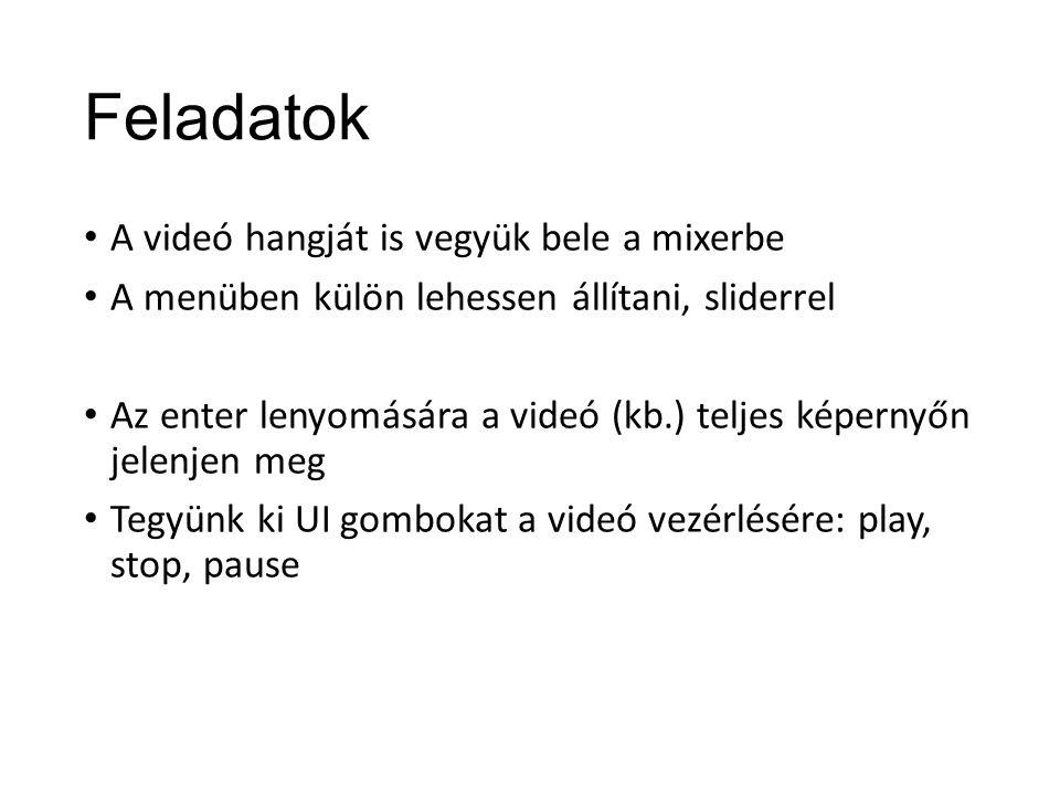 Feladatok A videó hangját is vegyük bele a mixerbe A menüben külön lehessen állítani, sliderrel Az enter lenyomására a videó (kb.) teljes képernyőn jelenjen meg Tegyünk ki UI gombokat a videó vezérlésére: play, stop, pause