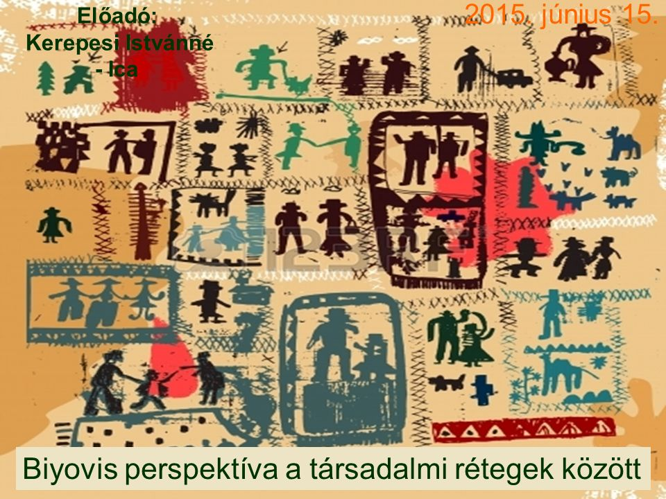 2015. június 15. Biyovis perspektíva a társadalmi rétegek között Előadó: Kerepesi Istvánné - Ica