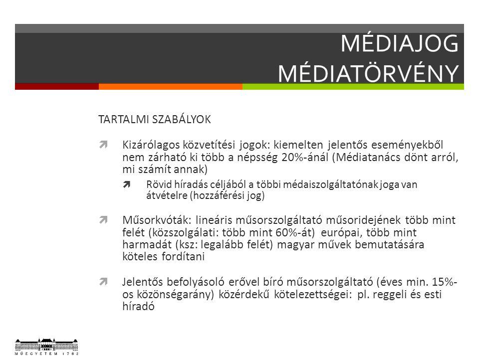 MÉDIAJOG MÉDIATÖRVÉNY TARTALMI SZABÁLYOK  Kizárólagos közvetítési jogok: kiemelten jelentős eseményekből nem zárható ki több a népsség 20%-ánál (Médiatanács dönt arról, mi számít annak)  Rövid híradás céljából a többi médaiszolgáltatónak joga van átvételre (hozzáférési jog)  Műsorkvóták: lineáris műsorszolgáltató műsoridejének több mint felét (közszolgálati: több mint 60%-át) európai, több mint harmadát (ksz: legalább felét) magyar művek bemutatására köteles fordítani  Jelentős befolyásoló erővel bíró műsorszolgáltató (éves min.