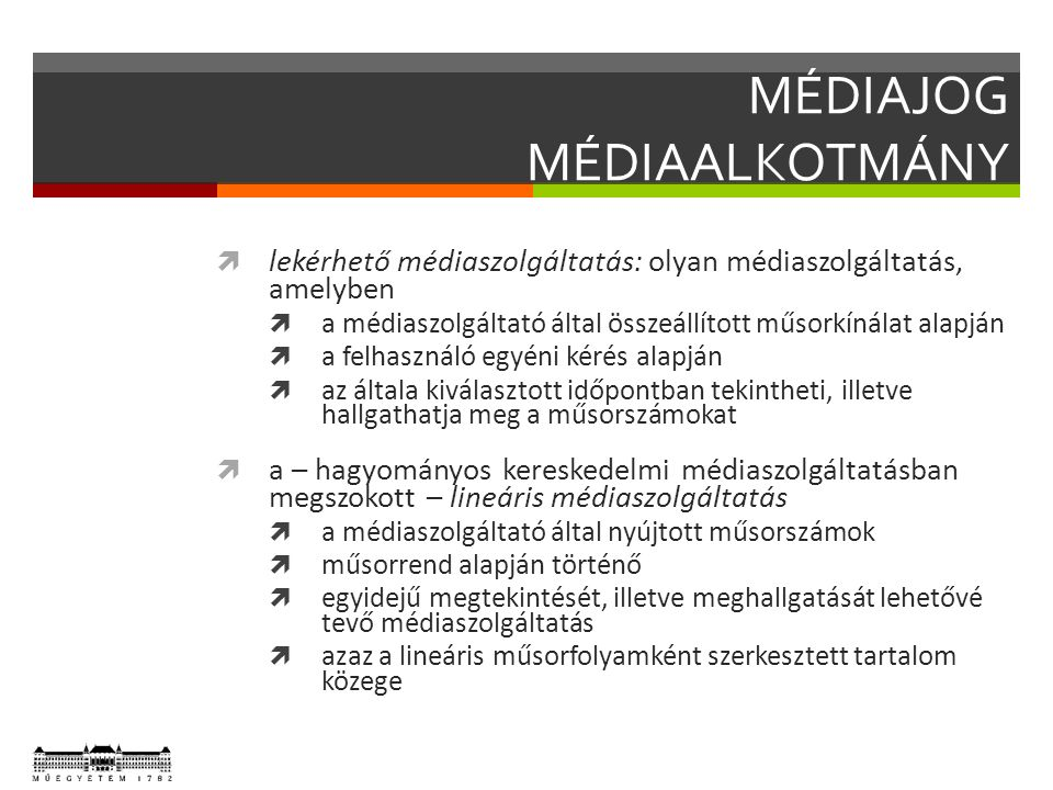 MÉDIAJOG MÉDIAALKOTMÁNY  lekérhető médiaszolgáltatás: olyan médiaszolgáltatás, amelyben  a médiaszolgáltató által összeállított műsorkínálat alapján  a felhasználó egyéni kérés alapján  az általa kiválasztott időpontban tekintheti, illetve hallgathatja meg a műsorszámokat  a – hagyományos kereskedelmi médiaszolgáltatásban megszokott – lineáris médiaszolgáltatás  a médiaszolgáltató által nyújtott műsorszámok  műsorrend alapján történő  egyidejű megtekintését, illetve meghallgatását lehetővé tevő médiaszolgáltatás  azaz a lineáris műsorfolyamként szerkesztett tartalom közege