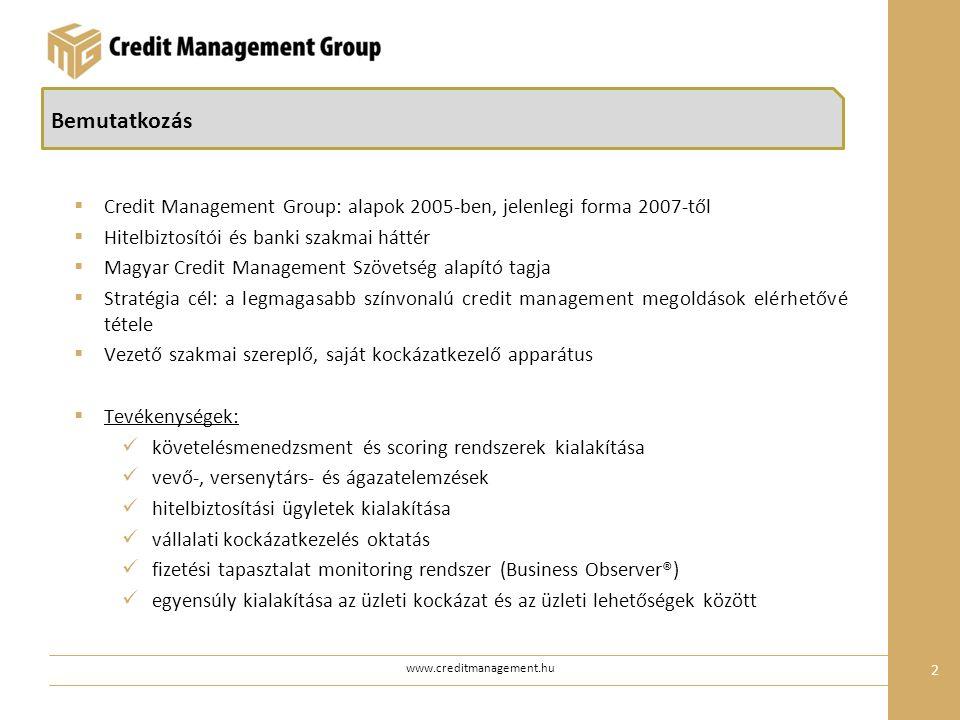 www.creditmanagement.hu 2 Bemutatkozás  Credit Management Group: alapok 2005-ben, jelenlegi forma 2007-től  Hitelbiztosítói és banki szakmai háttér  Magyar Credit Management Szövetség alapító tagja  Stratégia cél: a legmagasabb színvonalú credit management megoldások elérhetővé tétele  Vezető szakmai szereplő, saját kockázatkezelő apparátus  Tevékenységek: követelésmenedzsment és scoring rendszerek kialakítása vevő-, versenytárs- és ágazatelemzések hitelbiztosítási ügyletek kialakítása vállalati kockázatkezelés oktatás fizetési tapasztalat monitoring rendszer (Business Observer®) egyensúly kialakítása az üzleti kockázat és az üzleti lehetőségek között