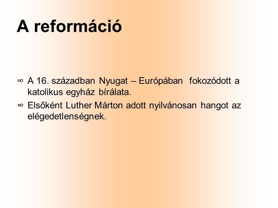 A reformáció ∞A∞A 16. században Nyugat – Európában fokozódott a katolikus egyház bírálata. ∞E∞Elsőként Luther Márton adott nyilvánosan hangot az elége