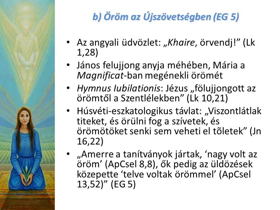 """b) Öröm az Újszövetségben (EG 5) Az angyali üdvözlet: """"Khaire, örvendj! (Lk 1,28) János felujjong anyja méhében, Mária a Magnificat-ban megénekli örömét Hymnus Iubilationis: Jézus """"fölujjongott az örömtől a Szentlélekben (Lk 10,21) Húsvéti-eszkatologikus távlat: """"Viszontlátlak titeket, és örülni fog a szívetek, és örömötöket senki sem veheti el tõletek (Jn 16,22) """"Amerre a tanítványok jártak, 'nagy volt az öröm' (ApCsel 8,8), ők pedig az üldözések közepette 'telve voltak örömmel' (ApCsel 13,52) (EG 5)"""