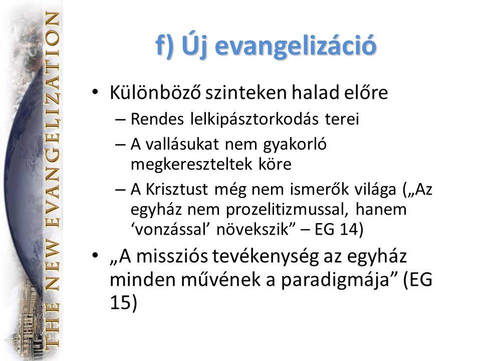 """f) Új evangelizáció Különböző szinteken halad előre – Rendes lelkipásztorkodás terei – A vallásukat nem gyakorló megkereszteltek köre – A Krisztust még nem ismerők világa (""""Az egyház nem prozelitizmussal, hanem 'vonzással' növekszik – EG 14) """"A missziós tevékenység az egyház minden művének a paradigmája (EG 15)"""