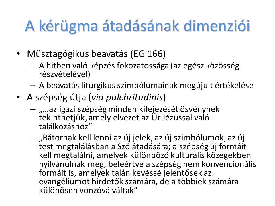 """A kérügma átadásának dimenziói Müsztagógikus beavatás (EG 166) – A hitben való képzés fokozatossága (az egész közösség részvételével) – A beavatás liturgikus szimbólumainak megújult értékelése A szépség útja (via pulchritudinis) – """"…az igazi szépség minden kifejezését ösvénynek tekinthetjük, amely elvezet az Úr Jézussal való találkozáshoz – """"Bátornak kell lenni az új jelek, az új szimbólumok, az új test megtalálásban a Szó átadására; a szépség új formáit kell megtalálni, amelyek különböző kulturális közegekben nyilvánulnak meg, beleértve a szépség nem konvencionális formáit is, amelyek talán kevéssé jelentősek az evangéliumot hirdetők számára, de a többiek számára különösen vonzóvá váltak"""