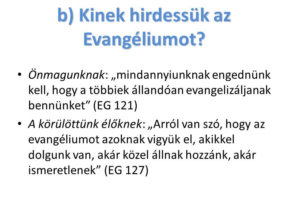 """b) Kinek hirdessük az Evangéliumot? Önmagunknak: """"mindannyiunknak engednünk kell, hogy a többiek állandóan evangelizáljanak bennünket"""" (EG 121) A körü"""