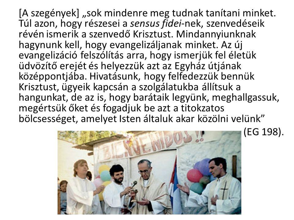 """[A szegények] """"sok mindenre meg tudnak tanítani minket. Túl azon, hogy részesei a sensus fidei-nek, szenvedéseik révén ismerik a szenvedő Krisztust. M"""