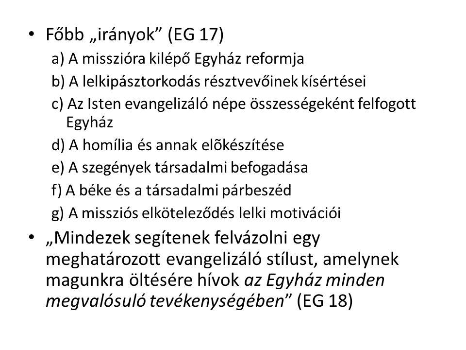 """Főbb """"irányok (EG 17) a) A misszióra kilépő Egyház reformja b) A lelkipásztorkodás résztvevőinek kísértései c) Az Isten evangelizáló népe összességeként felfogott Egyház d) A homília és annak elõkészítése e) A szegények társadalmi befogadása f) A béke és a társadalmi párbeszéd g) A missziós elköteleződés lelki motivációi """"Mindezek segítenek felvázolni egy meghatározott evangelizáló stílust, amelynek magunkra öltésére hívok az Egyház minden megvalósuló tevékenységében (EG 18)"""