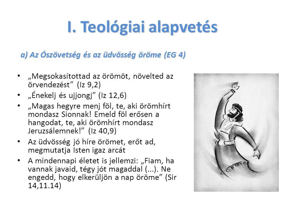 """I. Teológiai alapvetés a) Az Ószövetség és az üdvösség öröme (EG 4) """"Megsokasítottad az örömöt, növelted az örvendezést"""" (Iz 9,2) """"Énekelj és ujjongj"""""""