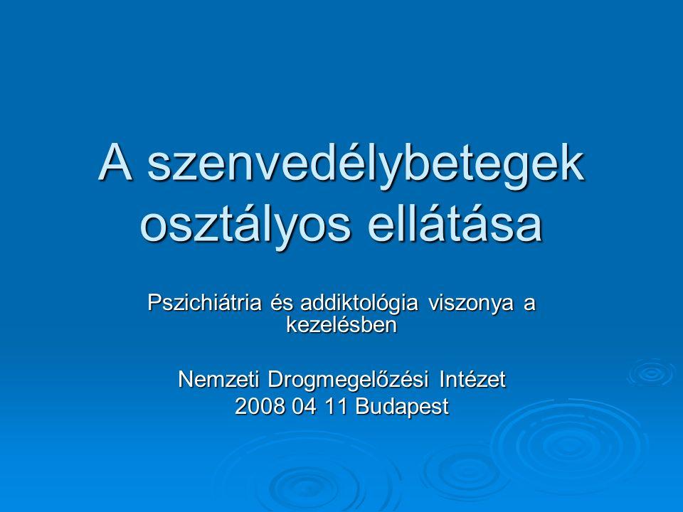 A szenvedélybetegek osztályos ellátása Pszichiátria és addiktológia viszonya a kezelésben Nemzeti Drogmegelőzési Intézet 2008 04 11 Budapest