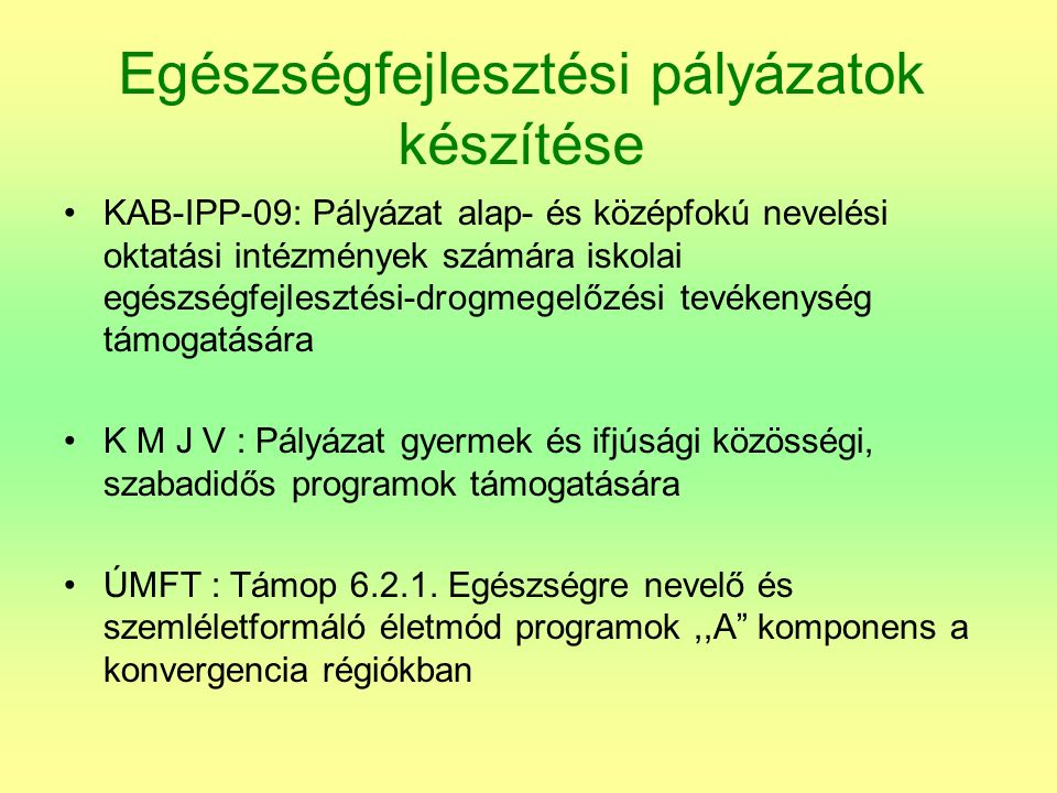 Egészségfejlesztési pályázatok készítése KAB-IPP-09: Pályázat alap- és középfokú nevelési oktatási intézmények számára iskolai egészségfejlesztési-drogmegelőzési tevékenység támogatására K M J V : Pályázat gyermek és ifjúsági közösségi, szabadidős programok támogatására ÚMFT : Támop 6.2.1.