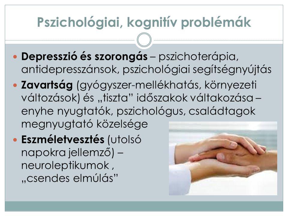"""Pszichológiai, kognitív problémák Depresszió és szorongás – pszichoterápia, antidepresszánsok, pszichológiai segítségnyújtás Zavartság (gyógyszer-mellékhatás, környezeti változások) és """"tiszta időszakok váltakozása – enyhe nyugtatók, pszichológus, családtagok megnyugtató közelsége Eszméletvesztés (utolsó napokra jellemző) – neuroleptikumok, """"csendes elmúlás"""