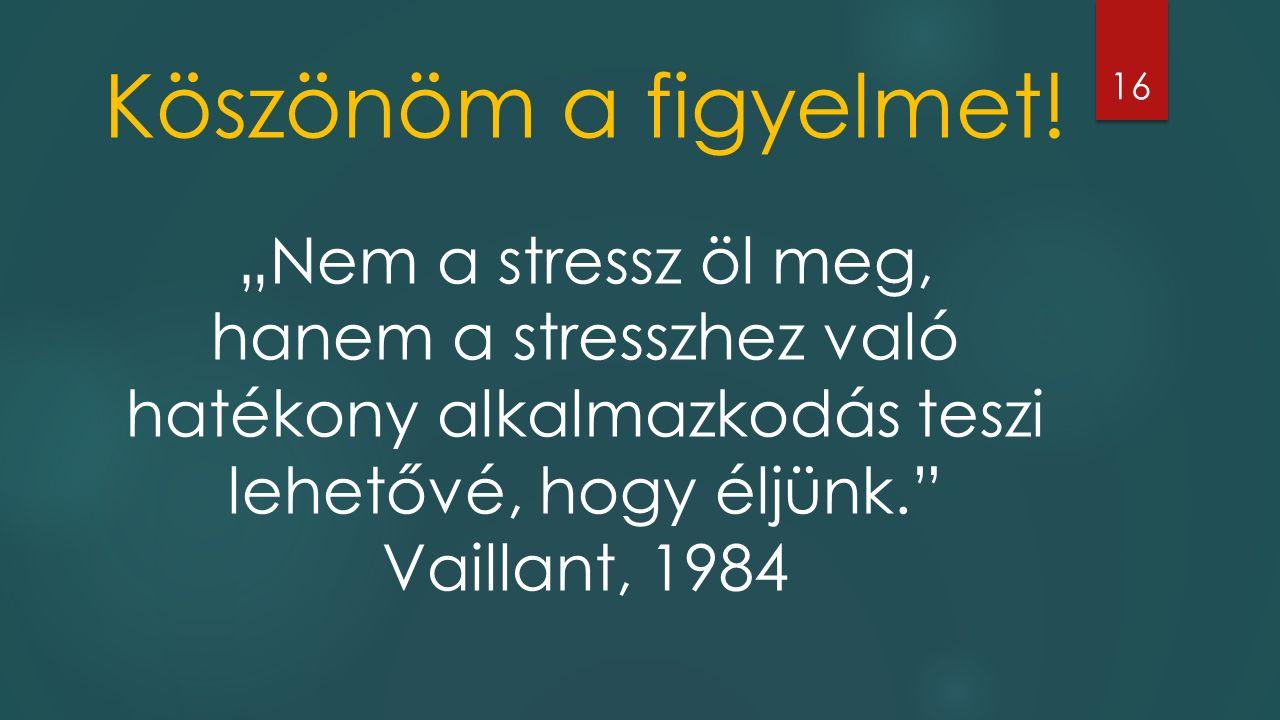 """Köszönöm a figyelmet! """"Nem a stressz öl meg, hanem a stresszhez való hatékony alkalmazkodás teszi lehetővé, hogy éljünk."""" Vaillant, 1984 16"""