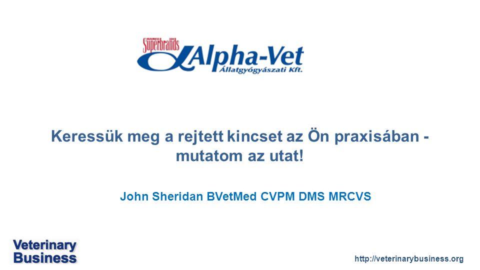 http://veterinarybusiness.org John Sheridan BVetMed CVPM DMS MRCVS Keressük meg a rejtett kincset az Ön praxisában - mutatom az utat!
