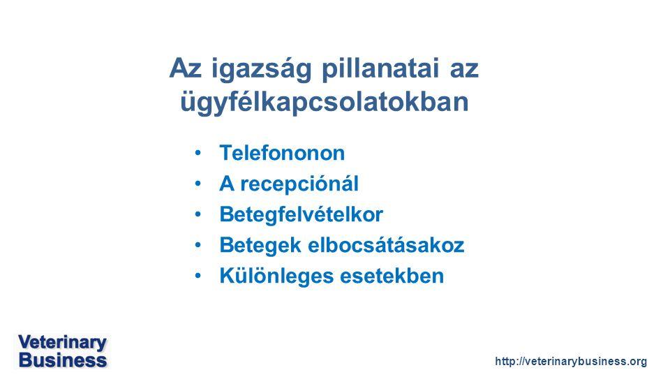 http://veterinarybusiness.org Az igazság pillanatai az ügyfélkapcsolatokban Telefononon A recepciónál Betegfelvételkor Betegek elbocsátásakoz Különleges esetekben