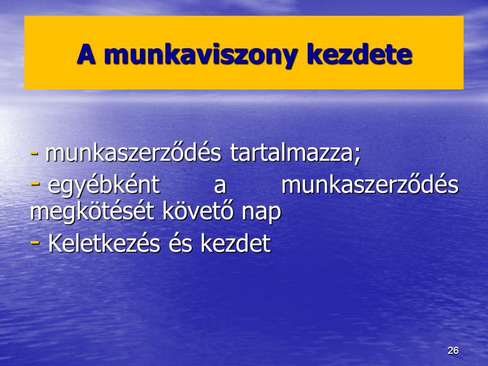 26 A munkaviszony kezdete - munkaszerződés tartalmazza; - egyébként a munkaszerződés megkötését követő nap - Keletkezés és kezdet