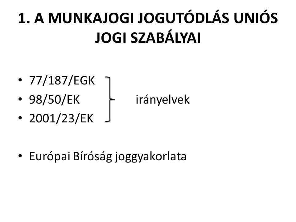 1. A MUNKAJOGI JOGUTÓDLÁS UNIÓS JOGI SZABÁLYAI 77/187/EGK 98/50/EK irányelvek 2001/23/EK Európai Bíróság joggyakorlata