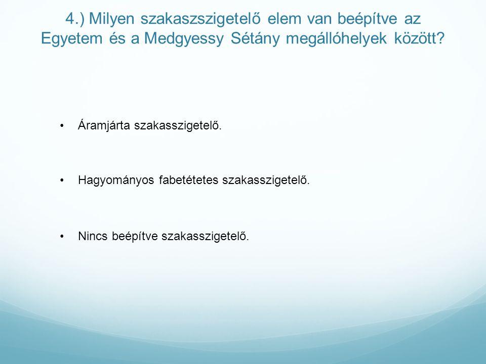 4.) Milyen szakaszszigetelő elem van beépítve az Egyetem és a Medgyessy Sétány megállóhelyek között.
