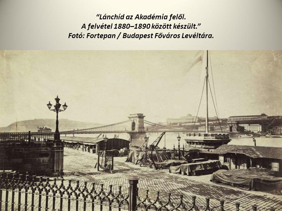 """""""Lánchíd az Akadémia felől. A felvétel 1880–1890 között készült."""" Fotó: Fortepan / Budapest Főváros Levéltára."""