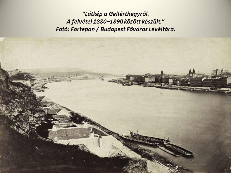 """""""Látkép a Gellérthegyről. A felvétel 1880–1890 között készült."""" Fotó: Fortepan / Budapest Főváros Levéltára."""