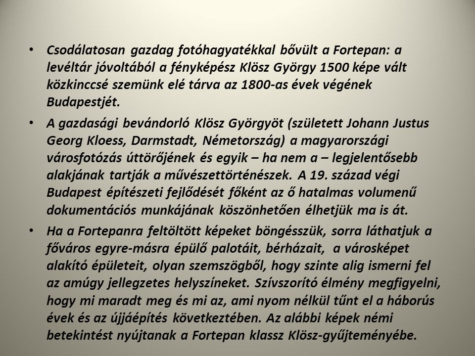 Csodálatosan gazdag fotóhagyatékkal bővült a Fortepan: a levéltár jóvoltából a fényképész Klösz György 1500 képe vált közkinccsé szemünk elé tárva az 1800-as évek végének Budapestjét.