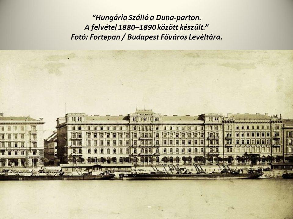 """""""Hungária Szálló a Duna-parton. A felvétel 1880–1890 között készült."""" Fotó: Fortepan / Budapest Főváros Levéltára."""