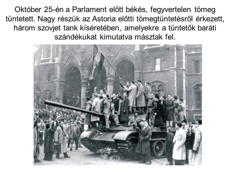 Október 25-én a Parlament előtt békés, fegyvertelen tömeg tüntetett. Nagy részük az Astoria előtti tömegtüntetésről érkezett, három szovjet tank kísér