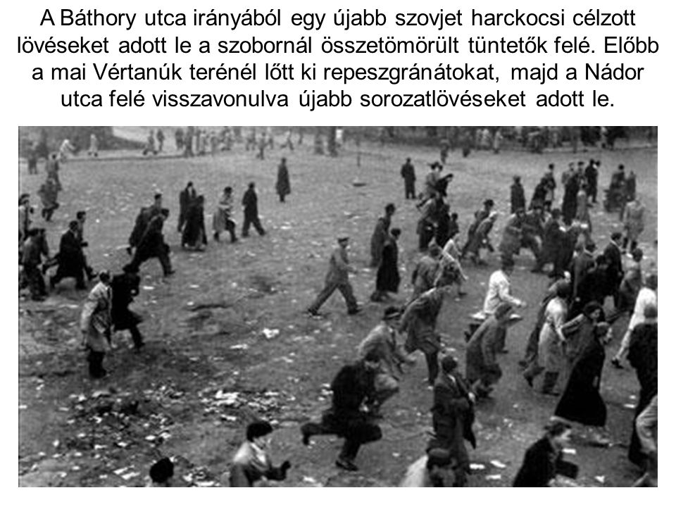 A Báthory utca irányából egy újabb szovjet harckocsi célzott lövéseket adott le a szobornál összetömörült tüntetők felé. Előbb a mai Vértanúk terénél