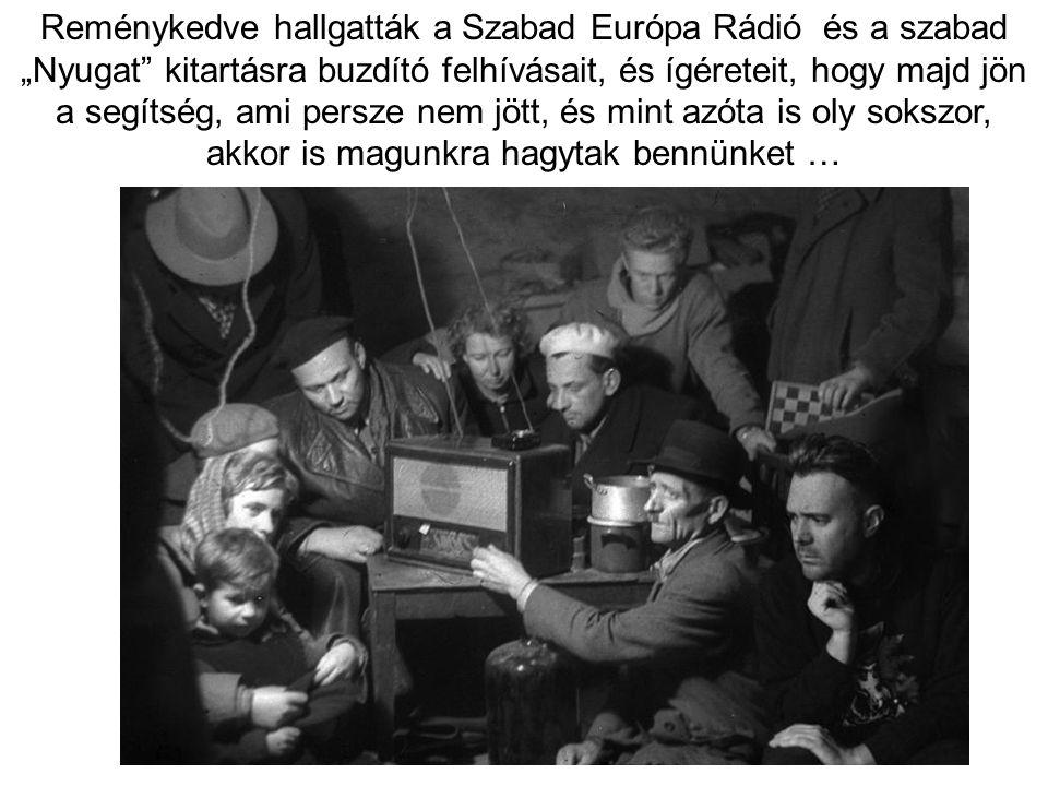 """Reménykedve hallgatták a Szabad Európa Rádió és a szabad """"Nyugat"""" kitartásra buzdító felhívásait, és ígéreteit, hogy majd jön a segítség, ami persze n"""