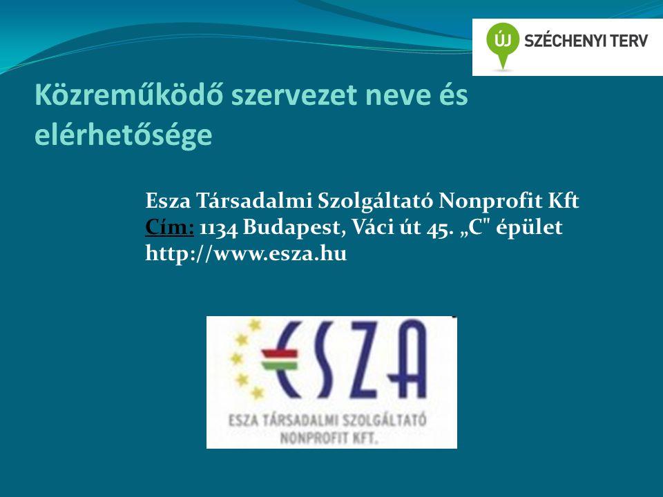 Közreműködő szervezet neve és elérhetősége Esza Társadalmi Szolgáltató Nonprofit Kft Cím: 1134 Budapest, Váci út 45.