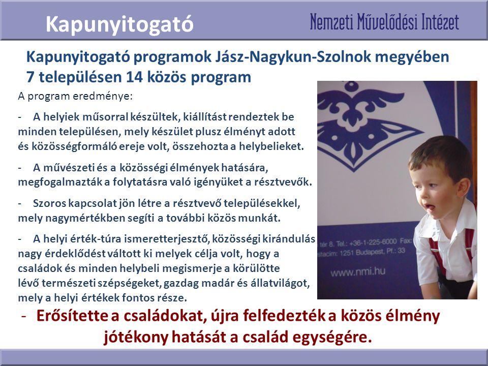 Kapunyitogató Kapunyitogató programok Jász-Nagykun-Szolnok megyében 7 településen 14 közös program A program eredménye: -A helyiek műsorral készültek, kiállítást rendeztek be minden településen, mely készület plusz élményt adott és közösségformáló ereje volt, összehozta a helybelieket.