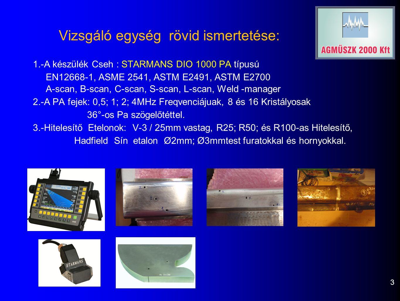 Vizsgáló egység rövid ismertetése: 3 1.-A készülék Cseh : STARMANS DIO 1000 PA típusú EN12668-1, ASME 2541, ASTM E2491, ASTM E2700 A-scan, B-scan, C-scan, S-scan, L-scan, Weld -manager 2.-A PA fejek: 0,5; 1; 2; 4MHz Freqvenciájuak, 8 és 16 Kristályosak 36°-os Pa szögelőtéttel.