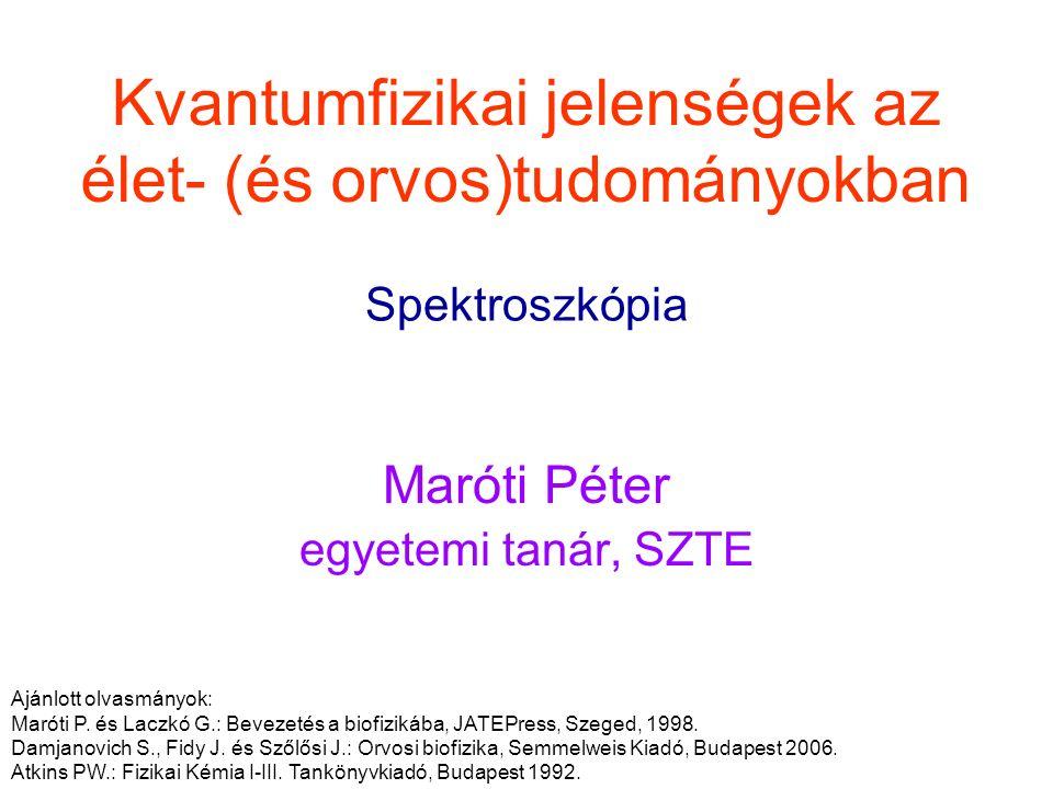 Kvantumfizikai jelenségek az élet- (és orvos)tudományokban Maróti Péter egyetemi tanár, SZTE Spektroszkópia Ajánlott olvasmányok: Maróti P. és Laczkó