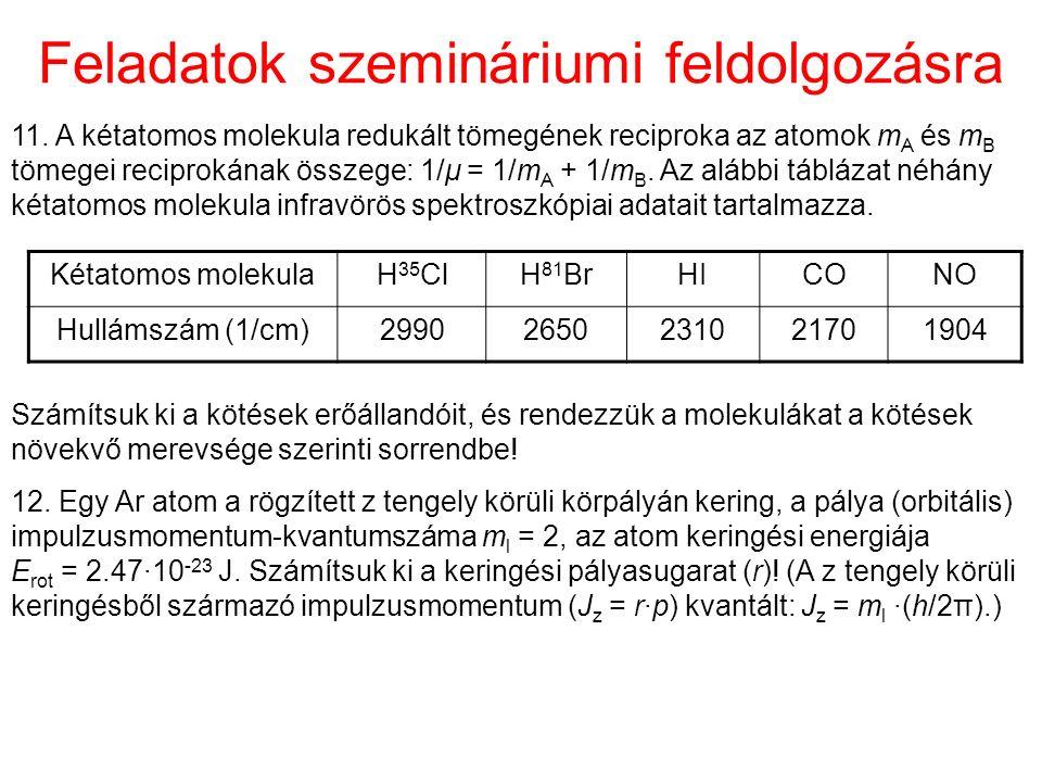 Feladatok szemináriumi feldolgozásra Kétatomos molekulaH 35 ClH 81 BrHICONO Hullámszám (1/cm)29902650231021701904 Számítsuk ki a kötések erőállandóit, és rendezzük a molekulákat a kötések növekvő merevsége szerinti sorrendbe.